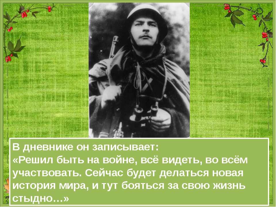 В дневнике он записывает: «Решил быть на войне, всё видеть, во всём участвова...