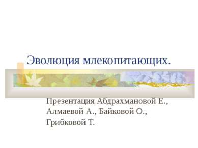 Эволюция млекопитающих. Презентация Абдрахмановой Е., Алмаевой А., Байковой О...