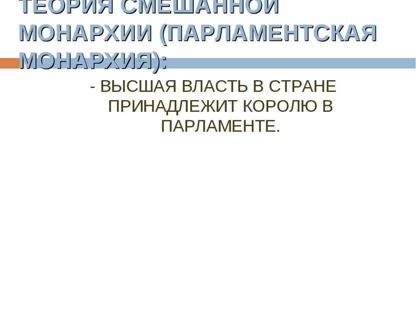 ТЕОРИЯ СМЕШАННОЙ МОНАРХИИ (ПАРЛАМЕНТСКАЯ МОНАРХИЯ): - ВЫСШАЯ ВЛАСТЬ В СТРАНЕ ...