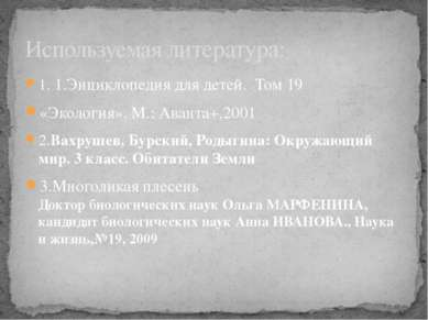 1. 1.Энциклопедия для детей. Том 19 «Экология». М.: Аванта+,2001 2.Вахрушев, ...