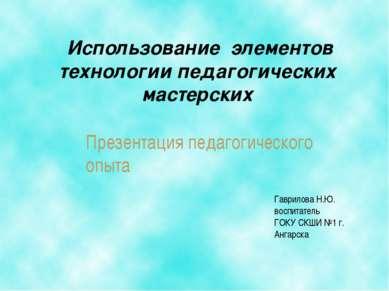 Использование элементов технологии педагогических мастерских Гаврилова Н.Ю. в...