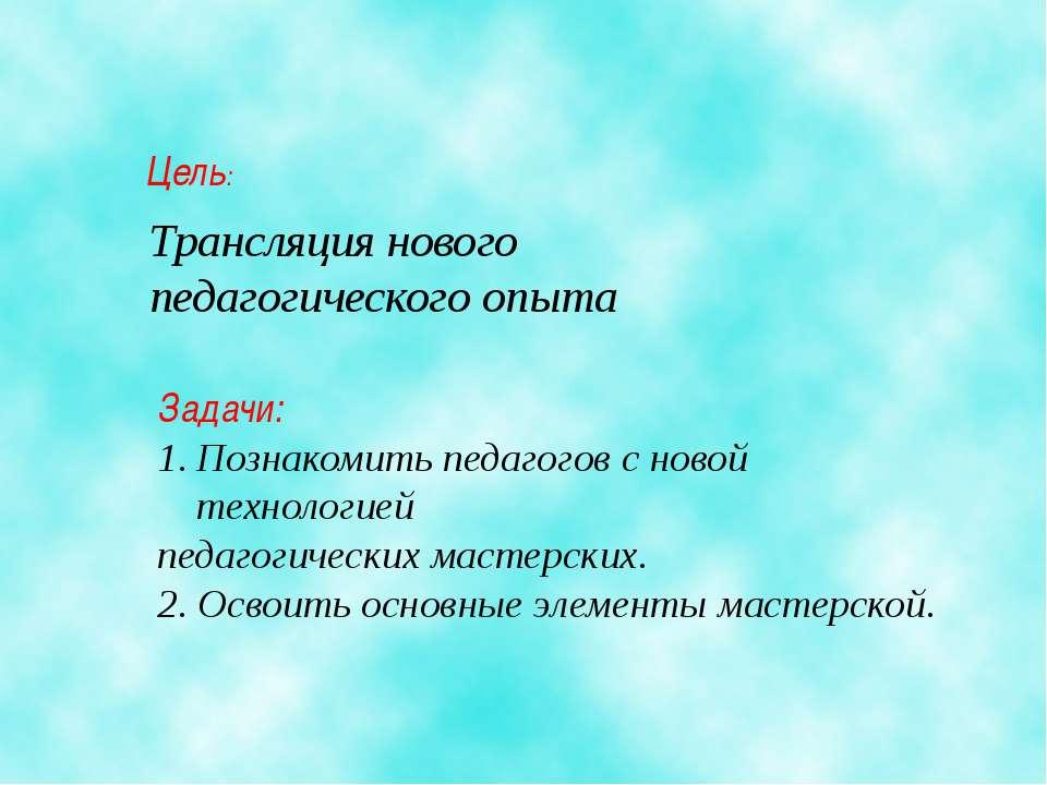Цель: Трансляция нового педагогического опыта Задачи: Познакомить педагогов с...