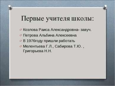Первые учителя школы: Козлова Раиса Александровна- завуч. Петрова Альбина Але...