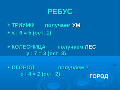 РЕБУС ТРИУМФ получаем УМ x : 6 = 5 (ост. 1) КОЛЕСНИЦА получаем ЛЕС y : 7 = 3 ...