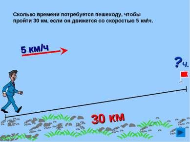 30 км Сколько времени потребуется пешеходу, чтобы пройти 30 км, если он движе...