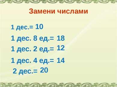 Замени числами 1 дес.= 1 дес. 8 ед.= 10 18 1 дес. 2 ед.= 12 1 дес. 4 ед.= 14 ...
