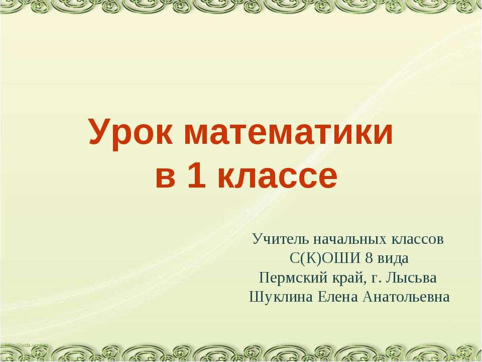 Урок математики в 1 классе Учитель начальных классов С(К)ОШИ 8 вида Пермский ...