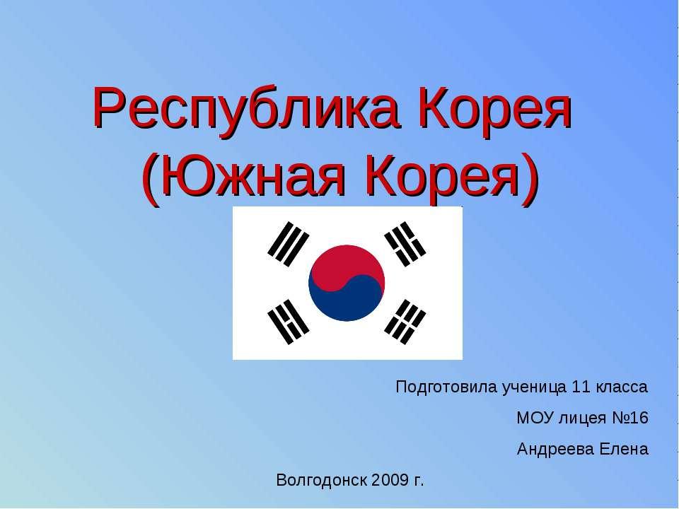 Республика Корея (Южная Корея) Подготовила ученица 11 класса МОУ лицея №16 Ан...
