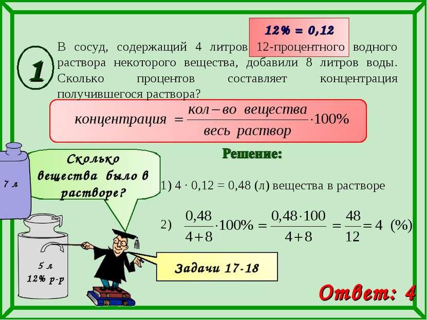 1) 4 · 0,12 = 0,48 (л) вещества в растворе 12% = 0,12 Ответ: 4 Сколько вещест...