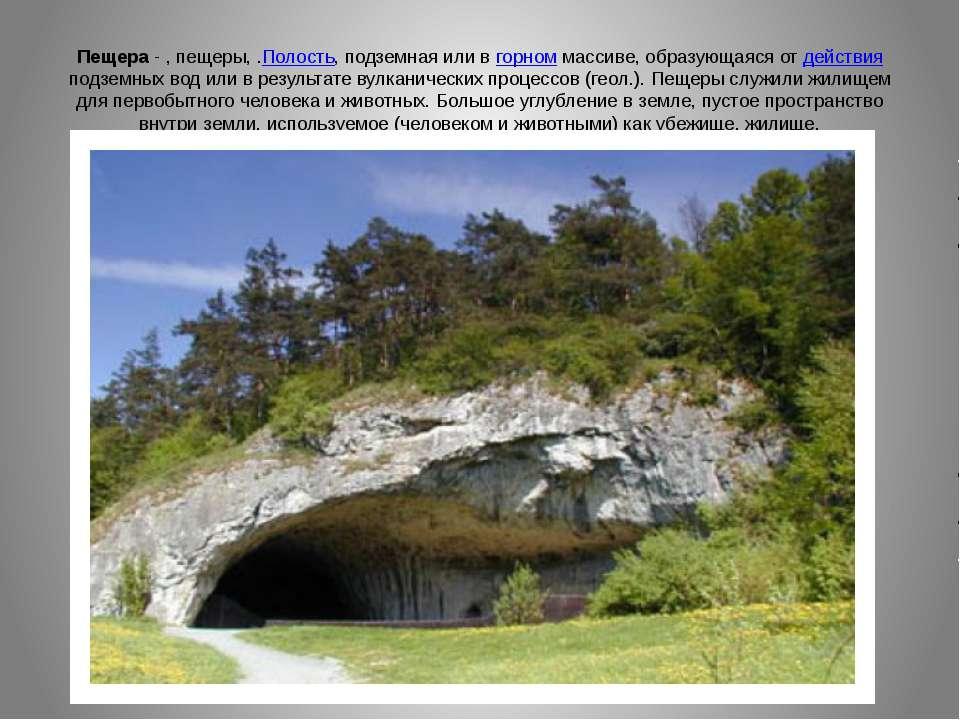 Пещера - , пещеры, .Полость, подземная или в горном массиве, образующаяся от ...
