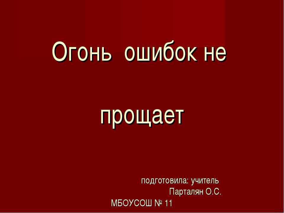 Огонь ошибок не прощает подготовила: учитель Парталян О.С. МБОУСОШ № 11