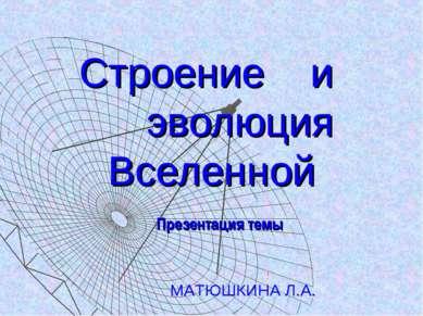 Строение и эволюция Вселенной Презентация темы МАТЮШКИНА Л.А.