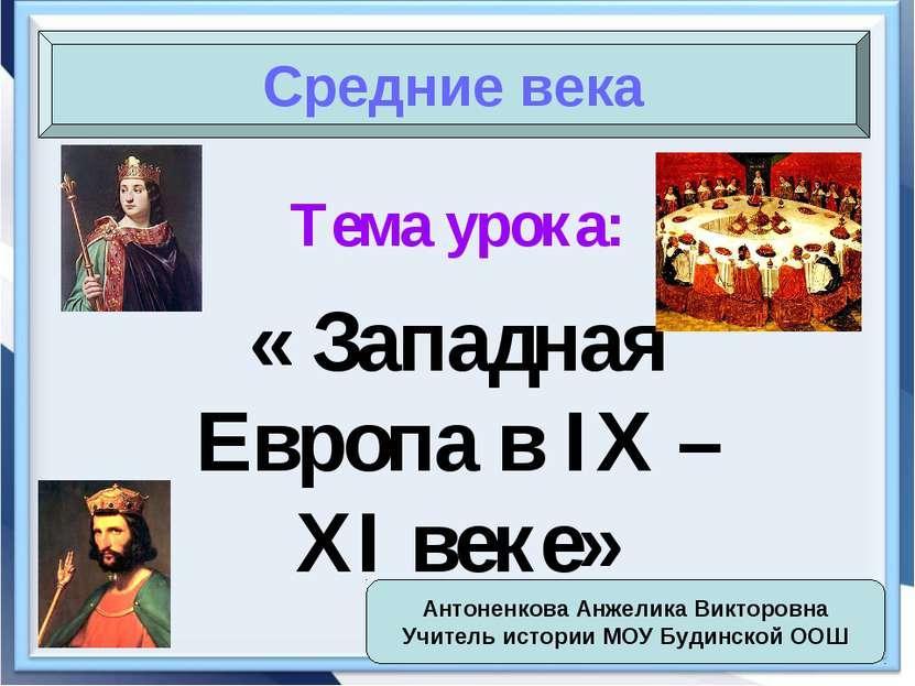 Тема урока: « Западная Европа в IX – XI веке» Средние века Антоненкова Анжели...
