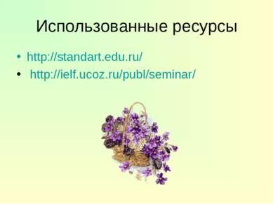 Использованные ресурсы http://standart.edu.ru/ http://ielf.ucoz.ru/publ/seminar/
