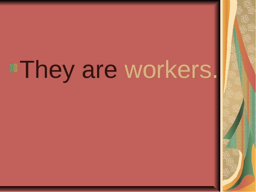 They are workers.