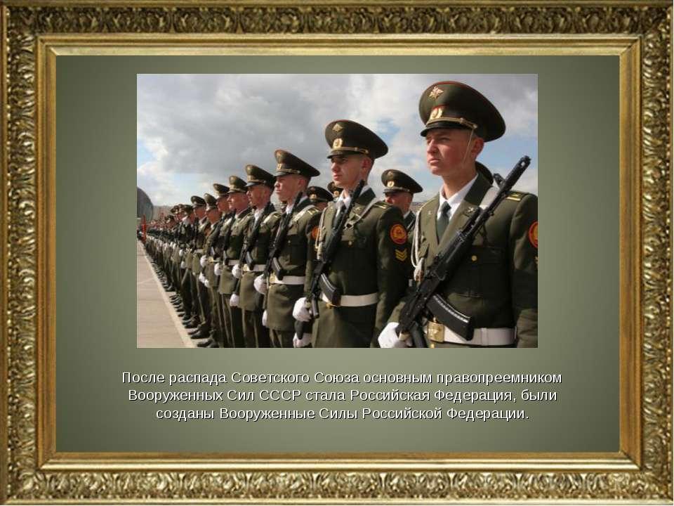 После распада Советского Союза основным правопреемником Вооруженных Сил СССР ...