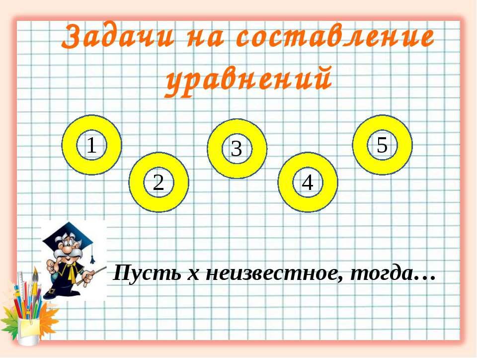 Задачи на составление уравнений Пусть х неизвестное, тогда… 1 5 3 2 4