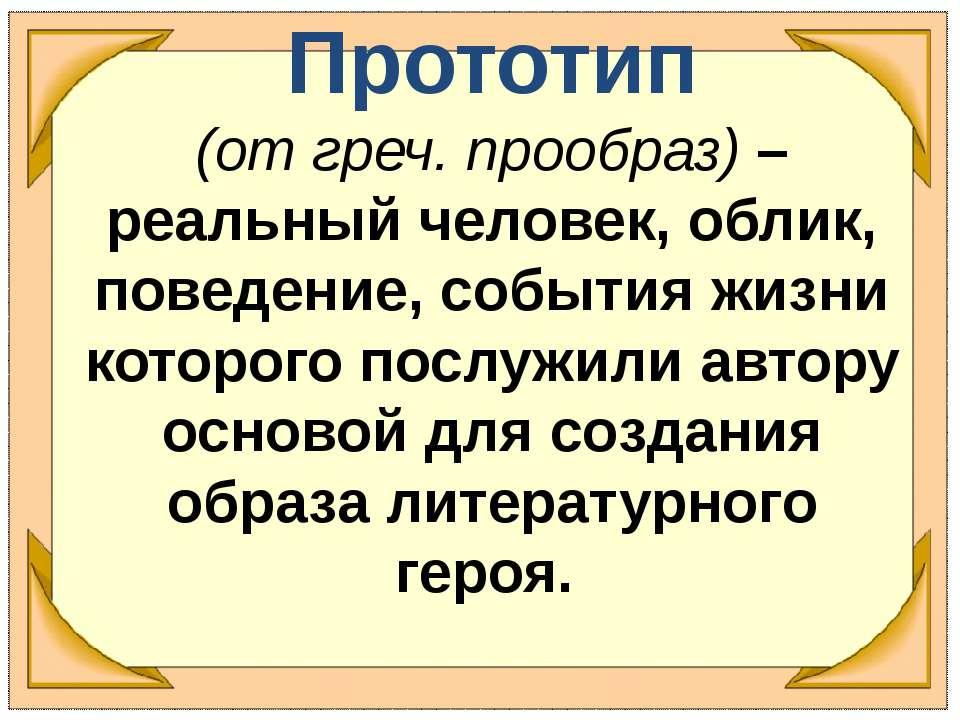 Прототип (от греч. прообраз) – реальный человек, облик, поведение, события жи...