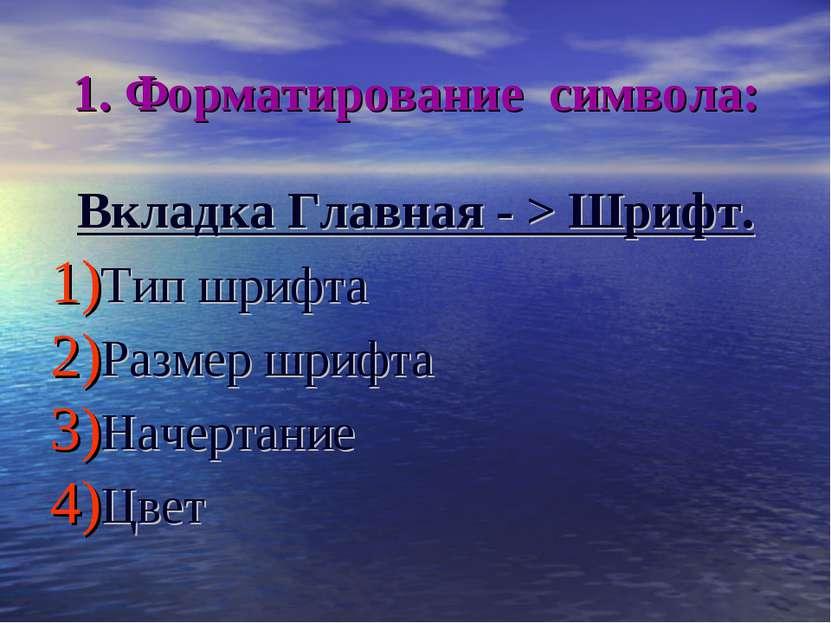 1. Форматирование символа: Вкладка Главная - > Шрифт. Тип шрифта Размер шрифт...