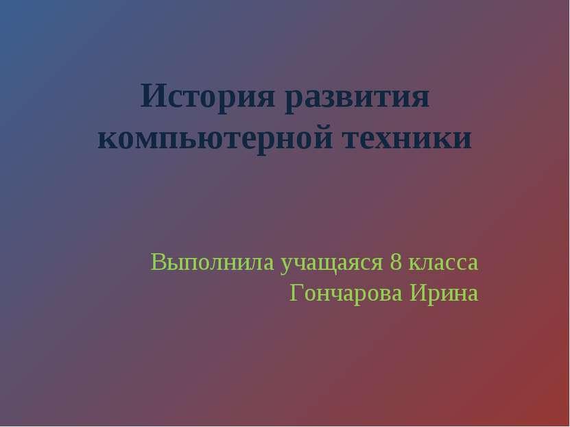 История развития компьютерной техники Выполнила учащаяся 8 класса Гончарова И...