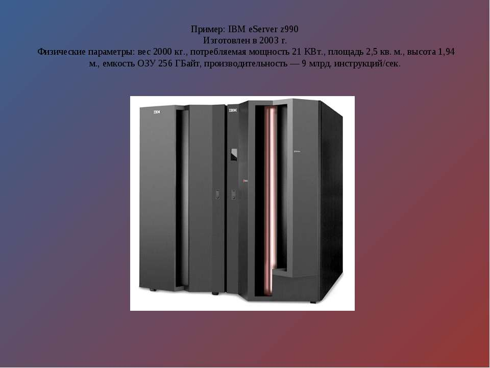 Пример: IBM eServer z990 Изготовлен в 2003 г. Физические параметры: вес 2000 ...