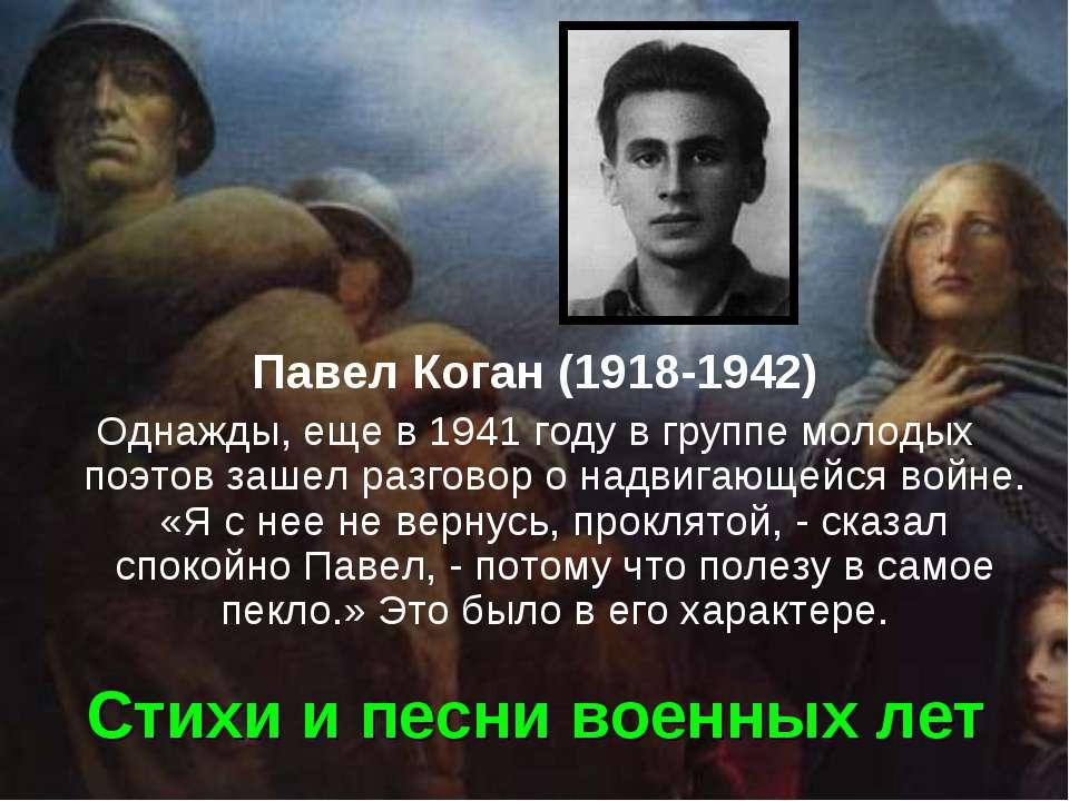 Стихи и песни военных лет Павел Коган (1918-1942) Однажды, еще в 1941 году в ...