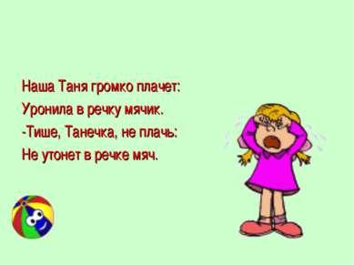 Наша Таня громко плачет: Уронила в речку мячик. -Тише, Танечка, не плачь: Не ...