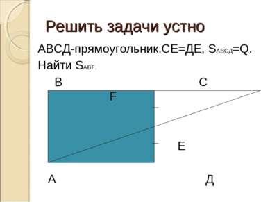 Решить задачи устно АВСД-прямоугольник.СЕ=ДЕ, SАВСД=Q. Найти SАВF. В С F Е А Д