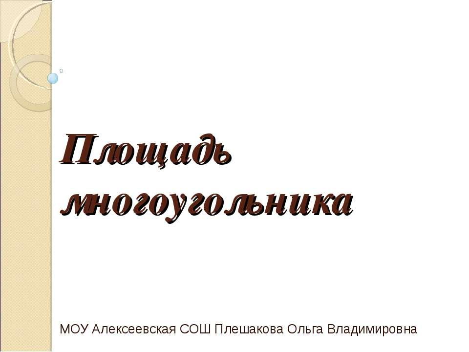 Площадь многоугольника МОУ Алексеевская СОШ Плешакова Ольга Владимировна