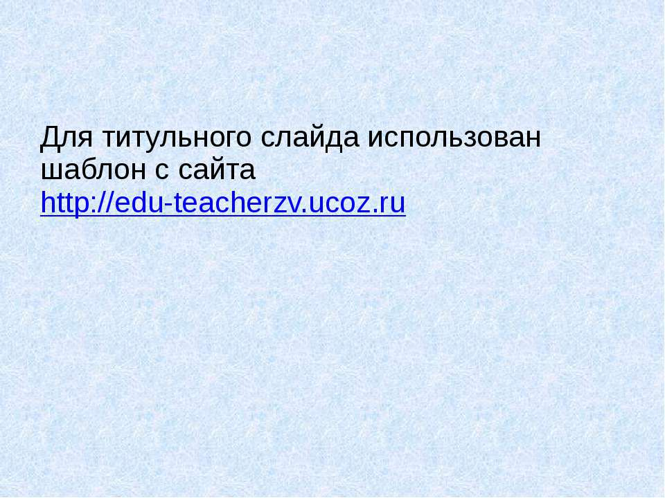 Для титульного слайда использован шаблон с сайта http://edu-teacherzv.ucoz.ru