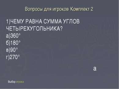 Вопросы для игроков Комплект 2 Выбор игрока 1)ЧЕМУ РАВНА СУММА УГЛОВ ЧЕТЫРЕХУ...