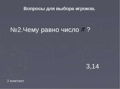 Вопросы для выбора игроков. №2.Чему равно число ? 3,14 2 комплект