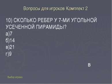 Вопросы для игроков Комплект 2 Выбор игрока 10) СКОЛЬКО РЕБЕР У 7-МИ УГОЛЬНОЙ...