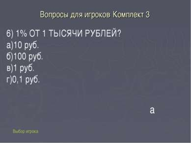 Вопросы для игроков Комплект 3 Выбор игрока а 6) 1% ОТ 1 ТЫСЯЧИ РУБЛЕЙ? а)10 ...