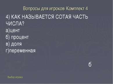 Вопросы для игроков Комплект 4 Выбор игрока б 4) КАК НАЗЫВАЕТСЯ СОТАЯ ЧАСТЬ Ч...