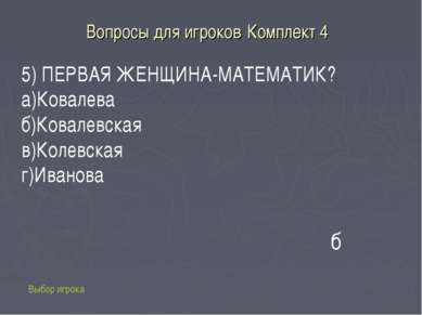 Вопросы для игроков Комплект 4 Выбор игрока б 5) ПЕРВАЯ ЖЕНЩИНА-МАТЕМАТИК? а)...