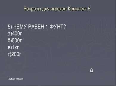 Вопросы для игроков Комплект 5 Выбор игрока а 5) ЧЕМУ РАВЕН 1 ФУНТ? а)400г б)...