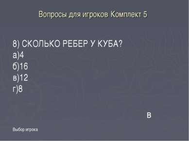 Вопросы для игроков Комплект 5 Выбор игрока в 8) СКОЛЬКО РЕБЕР У КУБА? а)4 б)...