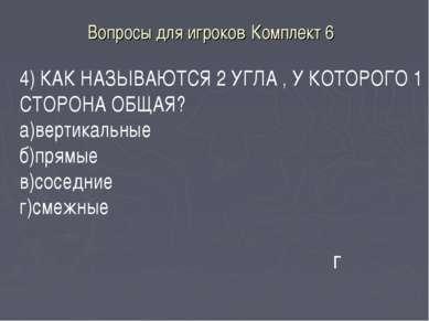 Вопросы для игроков Комплект 6 г 4) КАК НАЗЫВАЮТСЯ 2 УГЛА , У КОТОРОГО 1 СТОР...