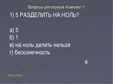 Вопросы для игроков Комплект 1 1) 5 РАЗДЕЛИТЬ НА НОЛЬ? а) 5 б) 1 в) на ноль д...