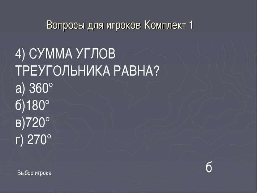 Вопросы для игроков Комплект 1 Выбор игрока 4) СУММА УГЛОВ ТРЕУГОЛЬНИКА РАВНА...