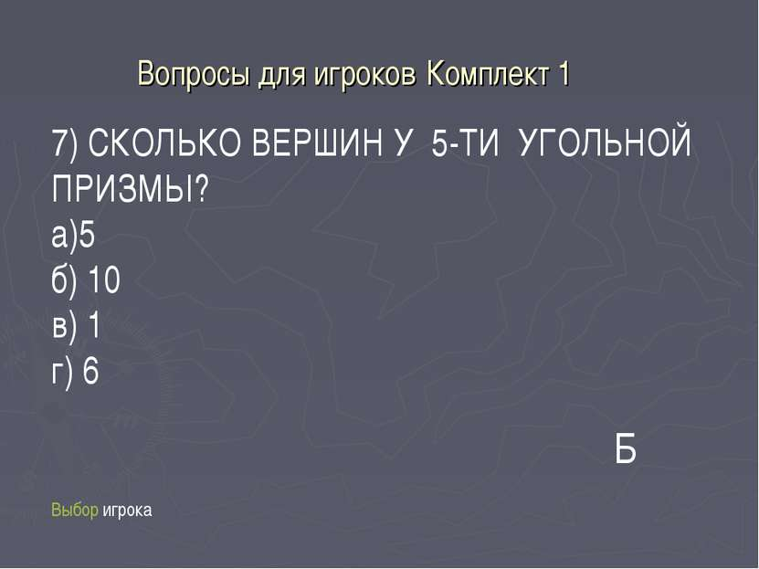 Вопросы для игроков Комплект 1 Выбор игрока 7) СКОЛЬКО ВЕРШИН У 5-ТИ УГОЛЬНОЙ...
