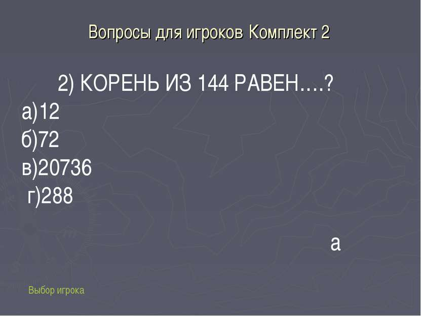 Вопросы для игроков Комплект 2 Выбор игрока 2) КОРЕНЬ ИЗ 144 РАВЕН….? а)12 б)...