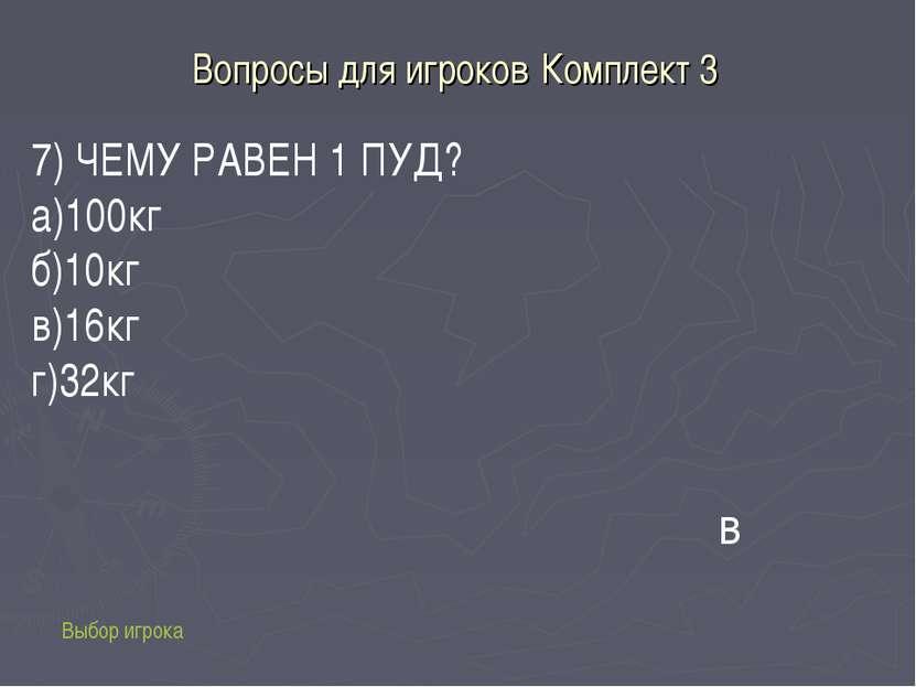 Вопросы для игроков Комплект 3 Выбор игрока в 7) ЧЕМУ РАВЕН 1 ПУД? а)100кг б)...