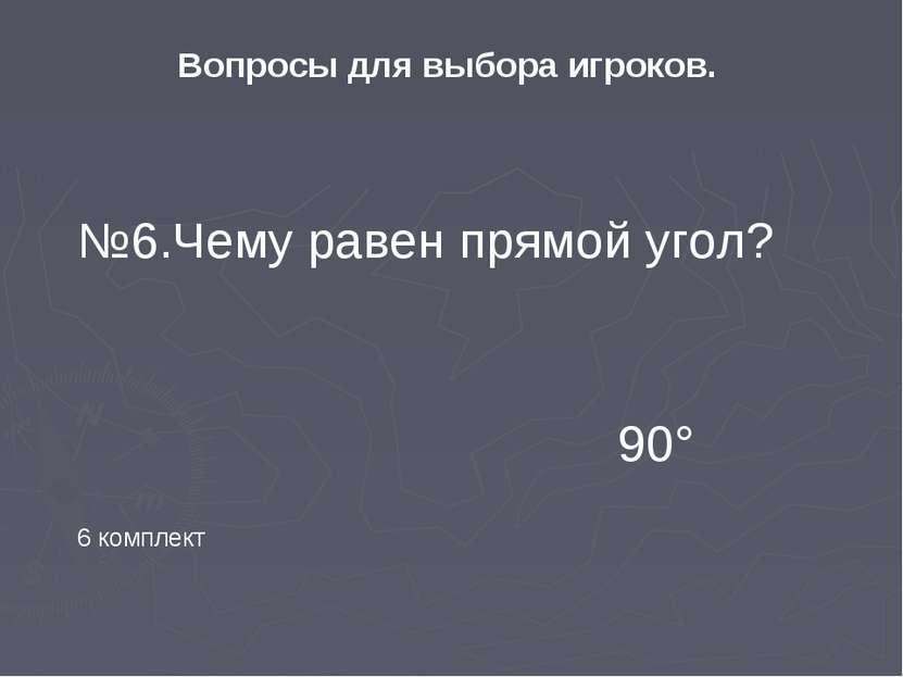 Вопросы для выбора игроков. 6 комплект №6.Чему равен прямой угол? 90°