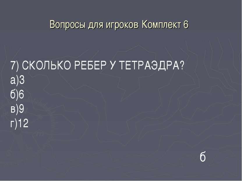Вопросы для игроков Комплект 6 7) СКОЛЬКО РЕБЕР У ТЕТРАЭДРА? а)3 б)6 в)9 г)12 б