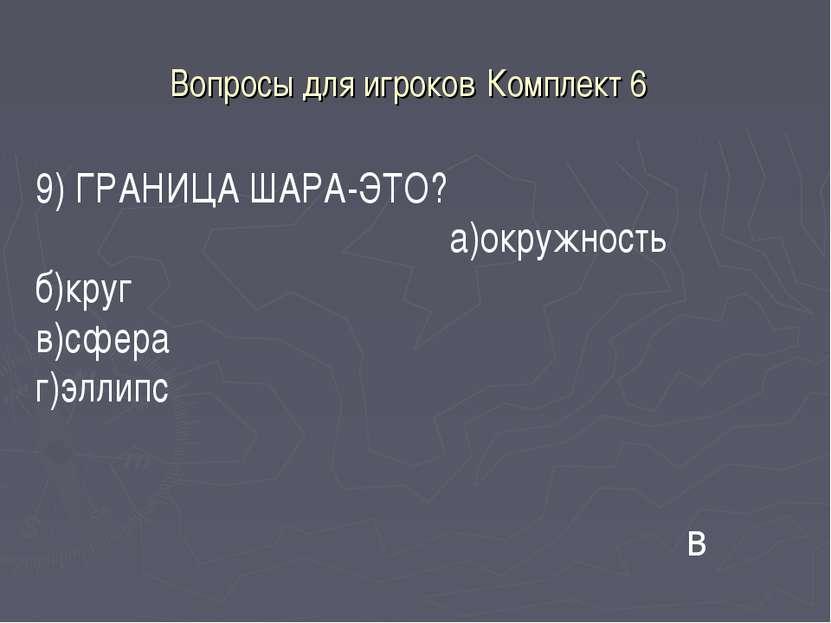 Вопросы для игроков Комплект 6 9) ГРАНИЦА ШАРА-ЭТО? а)окружность б)круг в)сфе...