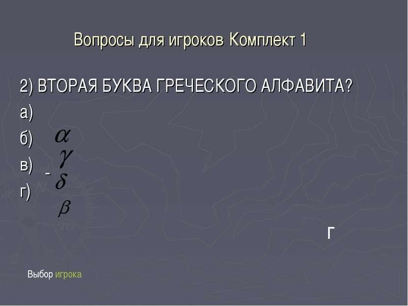 Вопросы для игроков Комплект 1 2) ВТОРАЯ БУКВА ГРЕЧЕСКОГО АЛФАВИТА? а) б) в) ...