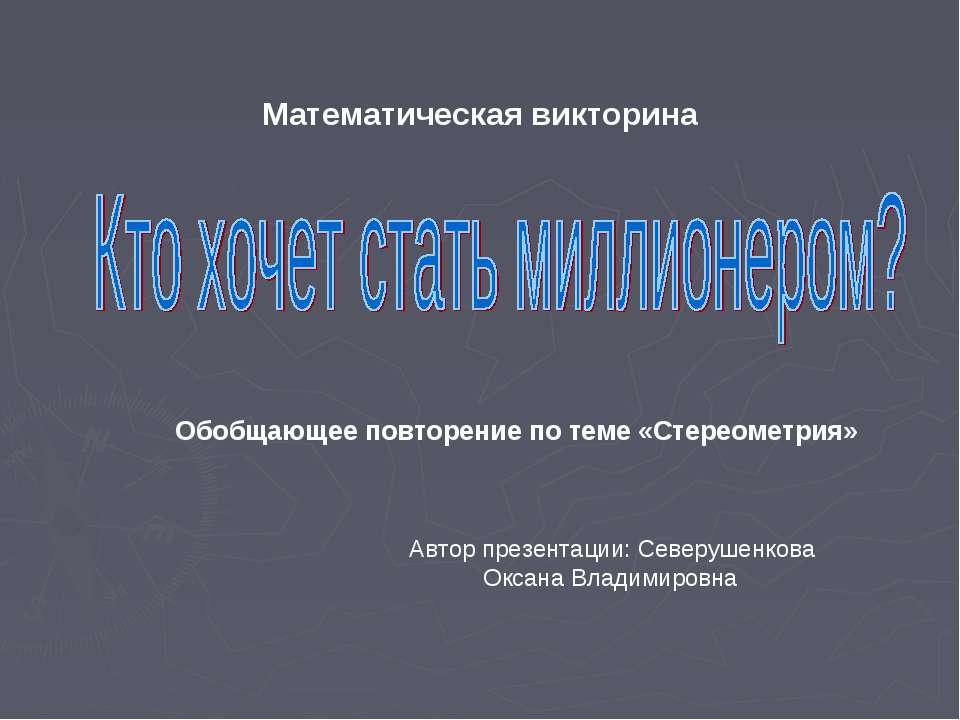Математическая викторина Обобщающее повторение по теме «Стереометрия» Автор п...