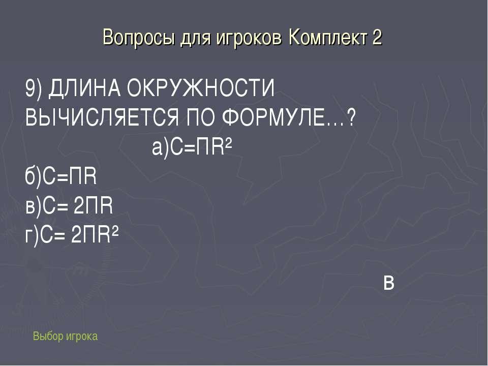 Вопросы для игроков Комплект 2 Выбор игрока 9) ДЛИНА ОКРУЖНОСТИ ВЫЧИСЛЯЕТСЯ П...